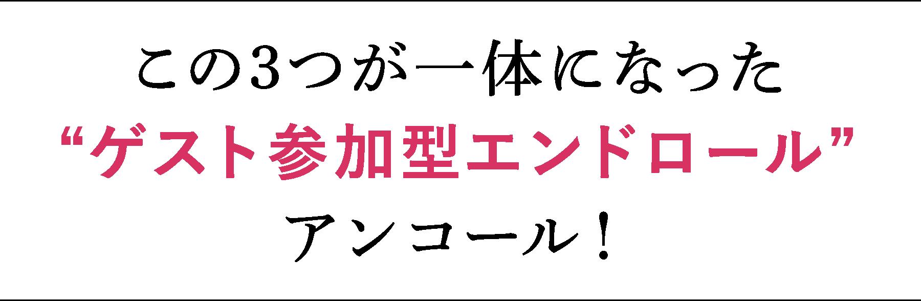 """この3つが一体になった""""ゲスト参加型エンドロール""""アンコール!"""