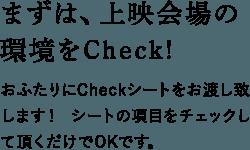 まずは、上映会場の 環境をCheck!おふたりにCheckシートをお渡し致します! シートの項目をチェックして頂くだけでOKです。